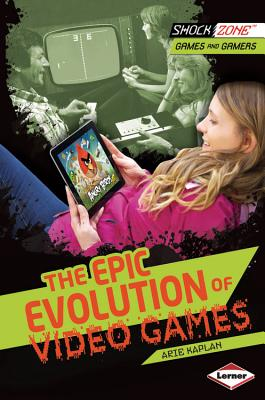 The Epic Evolution of Video Games By Kaplan, Arie